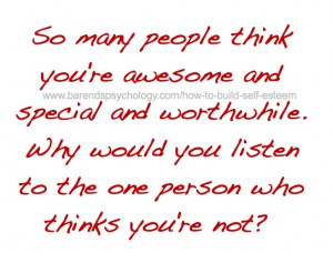 How to build self esteem quote: so many people think you're awesome and special and worthwhile. Why would you listen to the one person who thinks you're not?