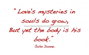 Sexuality - Love's mysteries in souls do grow, but yet the body is his book.